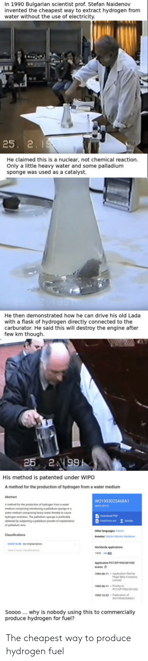 flask: In 1990 Bulgarian scientist prof. Stefan Naidenov  invented the cheapest way to extract hydrogen from  water without the use of electricity  25. 2. I  He claimed this is a nuclear, not chemical reaction.  Only a little heavy water and some palladium  sponge was used  as a catalyst.  He then demonstrated how he can drive his old Lada  with a flask of hydrogen directly connected to the  carburator. He said this will destroy the engine after  few km though  His method is patented under WIPO  A method for the production of hydrogen from a water medium  Abstract  WO1993025468A1  WIPO (PCT)  A method for the production of hydrogen from a water  medium comprising introducing a palladium sponge in a  water medium comprising heavy water thereby to eause  hydrogen evolution. The palladium sponge is preterably  obtained by subjecting a palladium powder to implantation  of palladium ions  Download PDF  Q Find Prhor Art E  Similan  Other languages: French  Inventor: Stefan Nkolov Naide  C23C14/48 lon impiantation  1992 AU wo  Application PCT/EP1992/001302  fvents O  1992-06-11 Application fled by  Pegol ihg Company  1992-00-11 Prority to  PCT/EP1992/001302  1993-12-23 Publication of  Soooo why is nobody using this to commercially  produce hydrogen for fuel? The cheapest way to produce hydrogen fuel