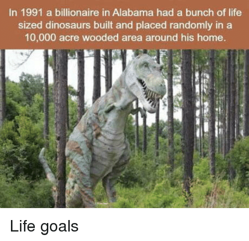 acre: In 1991 a billionaire in Alabama had a bunch of life  sized dinosaurs built and placed randomly in a  10,000 acre wooded area around his home. Life goals