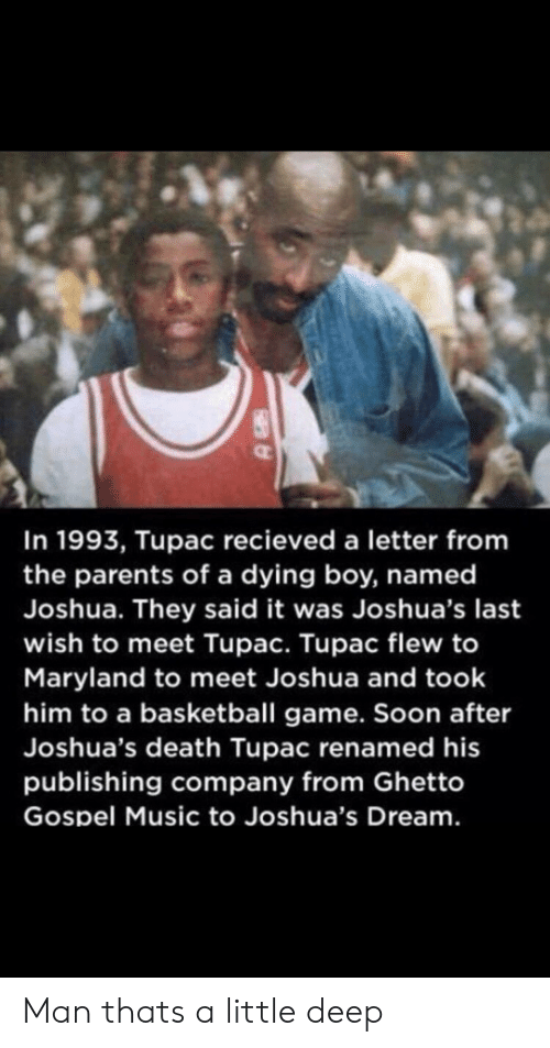ghetto: In 1993, Tupac recieved a letter from  the parents of a dying boy, named  Joshua. They said it was Joshua's last  wish to meet Tupac. Tupac flew to  Maryland to meet Joshua and took  him to a basketball game. Soon after  Joshua's death Tupac renamed his  publishing company from Ghetto  Gospel Music to Joshua's Dream. Man thats a little deep