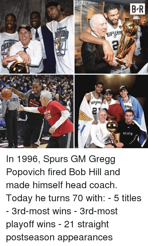 Head, Spurs, and Today: In 1996, Spurs GM Gregg Popovich fired Bob Hill and made himself head coach.  Today he turns 70 with: - 5 titles - 3rd-most wins - 3rd-most playoff wins - 21 straight postseason appearances