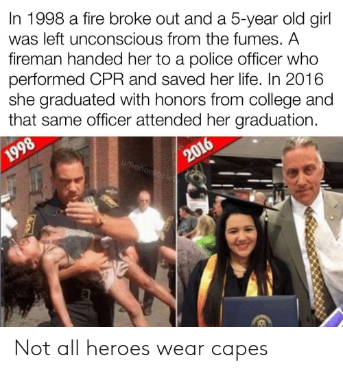 Graduated: In 1998 a fire broke out and a 5-year old girl  was left unconscious from the fumes. A  fireman handed her to a police officer who  performed CPR and saved her life. In 2016  she graduated with honors from college and  that same officer attended her graduation.  2016  u/honorsocie  1998 Not all heroes wear capes