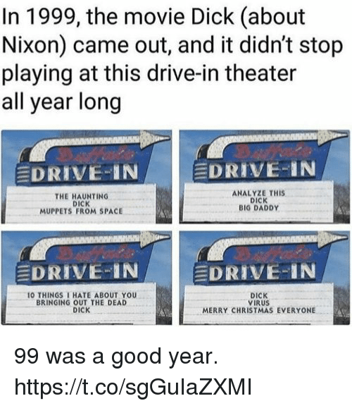 Christmas, Funny, and The Muppets: In 1999, the movie Dick (about  Nixon) came out, and it didn't stop  playing at this drive-in theater  all year long  EDRIVE-IN  DRIVE-IN  THE HAUNTING  DICK  MUPPETS FROM SPACE  ANALYZE THIS  DICK  BIG DADDY  EDRIVE-IN  EDRIVE-IN  O THINGS THATE ABOUT YOU  BRINGING OUT THE DEAD  DICK  DICK  VIRUS  MERRY CHRISTMAS EVERYONE 99 was a good year. https://t.co/sgGuIaZXMI