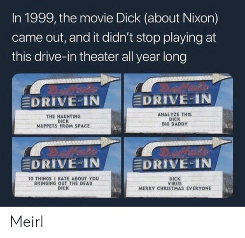 Merry Christmas: In 1999, the movie Dick (about Nixon)  came out, and it didn't stop playing at  this drive-in theater all year long  EDRIVE IN  EDRIVE-IN  ANALYZE THIS  DICK  BIG DADDY  THE HAUNTING  DICK  MUPPETS FROM SPACE  EDRIVE-IN  EDRIVE-IN  10 THINGS 1 HATE ABOUT YOU  BRINGING OUT THE DEAD  DICK  DICK  VIRUS  MERRY CHRISTMAS EVERYONE Meirl