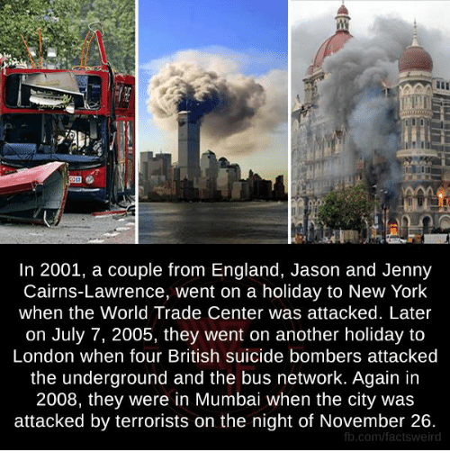 Suicide Bomber: In 2001, a couple from England, Jason and Jenny  Cairns-Lawrence, went on a holiday to New York  when the World Trade Center was attacked. Later  on July 7, 2005, they went on another holiday to  London when four British suicide bombers attacked  the underground and the bus network. Again in  2008, they were in Mumbai when the city was  attacked by terrorists on the night of November 26.  fb.com/facts weird