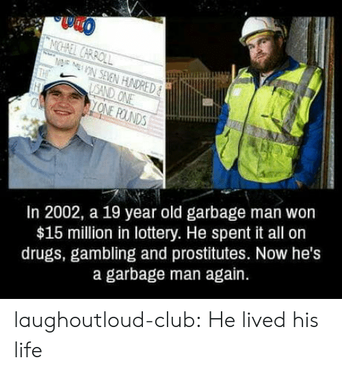 prostitutes: In 2002, a 19 year old garbage man won  $15 million in lottery. He spent it all on  drugs, gambling and prostitutes. Now he's  a garbage man again. laughoutloud-club:  He lived his life