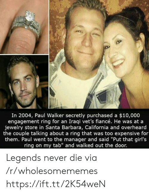 "Girls, Paul Walker, and California: In 2004, Paul Walker secretly purchased a $10,000  engagement ring for an Iraqi vet's fiancé. He was at a  jewelry store in Santa Barbara, California and overheard  the couple talking about a ring that was too expensive for  them. Paul went to the manager and said ""Put that girl's  ring on my tab"" and walked out the door. Legends never die via /r/wholesomememes https://ift.tt/2K54weN"
