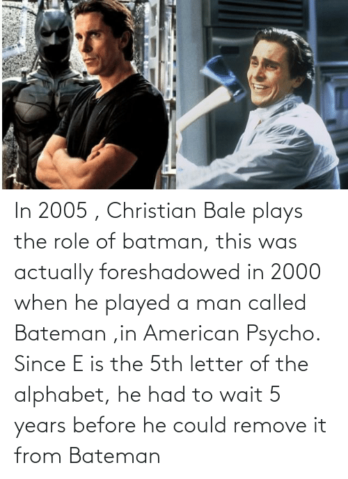 Letter: In 2005 , Christian Bale plays the role of batman, this was actually foreshadowed in 2000 when he played a man called Bateman ,in American Psycho. Since E is the 5th letter of the alphabet, he had to wait 5 years before he could remove it from Bateman