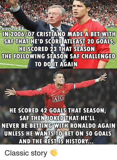 betting: IN 2006/07 CRISTIANO MADE A BET WITH  SAF THAT HE'D SCORE ATLEAST 20 GOALS  HE SCORED 23 THAT SEASON  THE FOLLOWING SEASON SAF CHALLENGED  TO DO IT AGAIN  HE SCORED 42 GOALS THAT SEASON,  SAF THENJOKEDTHAT HE'LL  NEVER BE BETTING WITH RONALDO AGAIN  UNLESS HE WANTS TO BET ON 50 GOALS  AND THE REST IS HISTORY. Classic story 👏