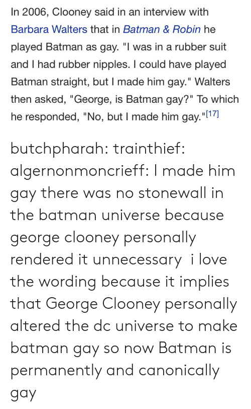 """Batman, Love, and Target: In 2006, Clooney said in an interview with  Barbara Walters that in Batman & Robin he  played Batman as gay. """"I was in a rubber suit  and I had rubber nipples. I could have played  Batman straight, but I made him gay."""" Walters  then asked, """"George, is Batman gay?"""" To which  he responded, """"No, but I made him gay.""""l1 butchpharah:  trainthief:  algernonmoncrieff: I made him gay there was no stonewall in the batman universe because george clooney personally rendered it unnecessary   i love the wording because it implies that George Clooney personally altered the dc universe to make batman gay so now Batman is permanently and canonically gay"""