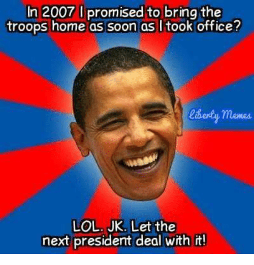 the troop: In 2007 I promised to bring the  troops home as soon as I took office?  liberdey memes.  LOL. JK. Let the  next president deal with it!