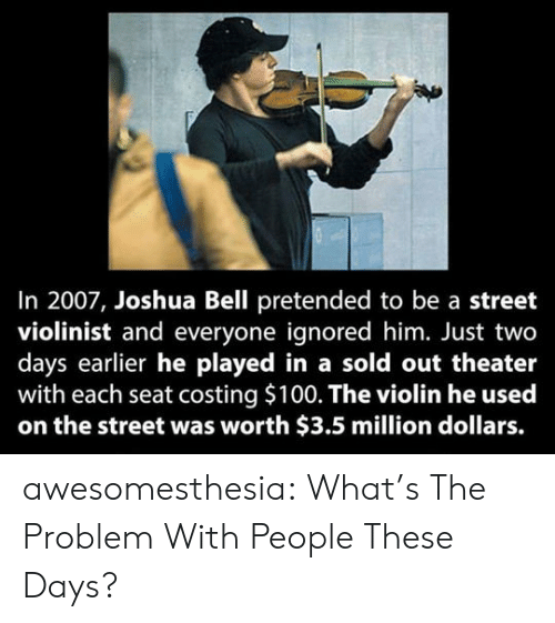 Tumblr, Blog, and Com: In 2007, Joshua Bell pretended to be a street  violinist and everyone ignored him. Just two  days earlier he played in a sold out theater  with each seat costing $100. The violin he used  on the street was worth $3.5 million dollars. awesomesthesia:  What's The Problem With People These Days?