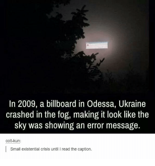 colt: In 2009, a billboard in Odessa, Ukraine  crashed in the fog, making it look like the  sky was showing an error message  colt-kun:  Small existential crisis until I read the caption.