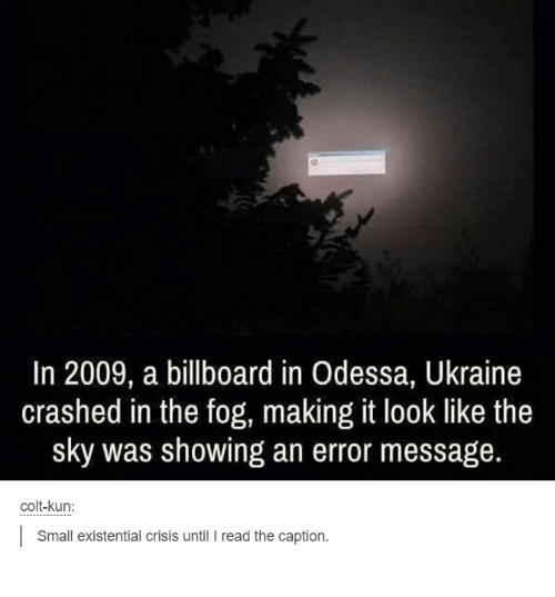 colt: In 2009, a billboard in Odessa, Ukraine  crashed in the fog, making it look like the  sky was showing an error message.  colt-kun:  l Small existential crisis until l read the caption