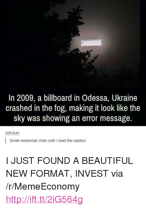 """colt: In 2009, a billboard in Odessa, Ukraine  crashed in the fog, making it look like the  sky was showing an error message.  colt-kun:  Small existential crisis until I read the caption. <p>I JUST FOUND A BEAUTIFUL NEW FORMAT, INVEST via /r/MemeEconomy <a href=""""http://ift.tt/2iG564g"""">http://ift.tt/2iG564g</a></p>"""