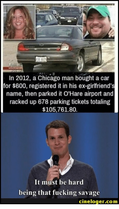 racked: In 2012, a Chicago man bought a car  for $600, registered it in his ex-girlfriend's  name, then parked it O'Hare airport and  racked up 678 parking tickets totaling  $105,761.80  It must be hard  being that fucking savage  cineloger.com