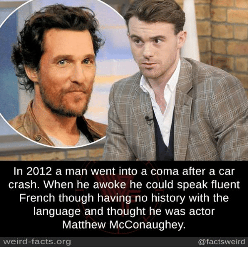 Car Crashing: In 2012 a man went into a coma after a car  crash. When he awoke he could speak fluent  French though having no history with the  language and thought he was actor  Matthew McConaughey.  @facts weird  weird-facts.org