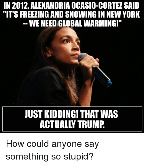 "Global Warming, New York, and Politics: IN 2012, ALEXANDRIA OCASIO-CORTEZ SAID  ""IT'S FREEZING AND SNOWING IN NEW YORK  WE NEED GLOBAL WARMING!""  JUST KIDDING! THAT WAS  ACTUALLY TRUMP."