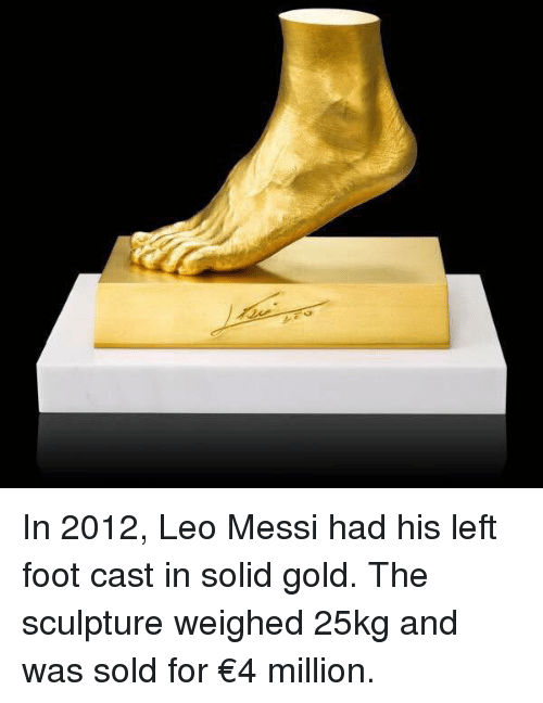Solde: In 2012, Leo Messi had his left foot cast in solid gold. The sculpture weighed 25kg and was sold for €4 million.