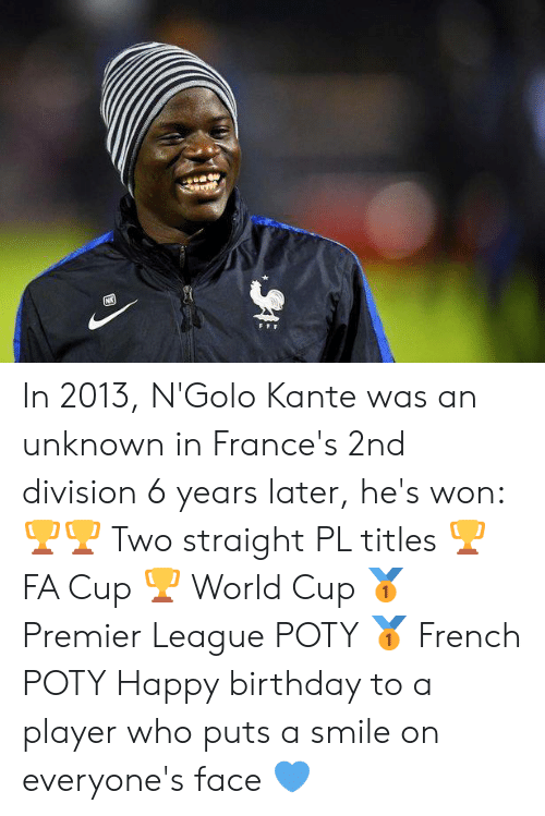 Birthday, Premier League, and Soccer: In 2013, N'Golo Kante was an unknown in France's 2nd division  6 years later, he's won:  🏆🏆 Two straight PL titles 🏆 FA Cup 🏆 World Cup 🥇 Premier League POTY 🥇 French POTY  Happy birthday to a player who puts a smile on everyone's face 💙