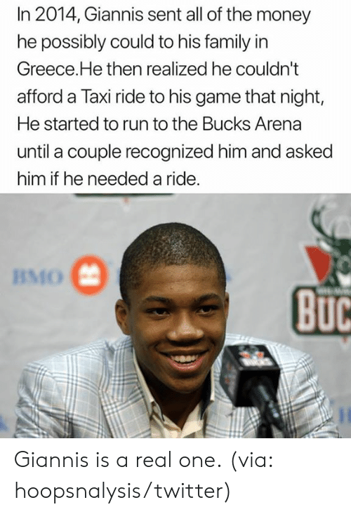 Family, Money, and Nba: In 2014, Giannis sent all of the money  he possibly could to his family in  Greece.He then realized he couldn't  afford a Taxi ride to his game that night,  He started to run to the Bucks Arena  until a couple recognized him and asked  him if he needed a ride.  BMO  BuC Giannis is a real one.  (via: hoopsnalysis/twitter)