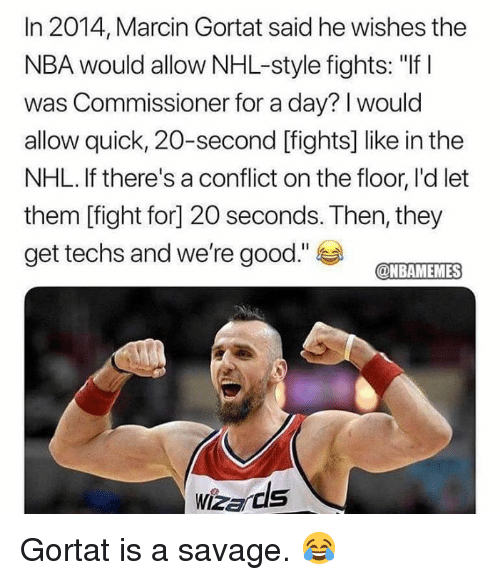 "Nba, National Hockey League (NHL), and Savage: In 2014, Marcin Gortat said he wishes the  NBA would allow NHL-style fights: ""If I  was Commissioner for a day? I would  allow quick, 20-second [fights] like in the  NHL. If there's a conflict on the floor, I'd let  them [fight for] 20 seconds. Then, they  get techs and we're good.""  @NBAMEMES Gortat is a savage. 😂"