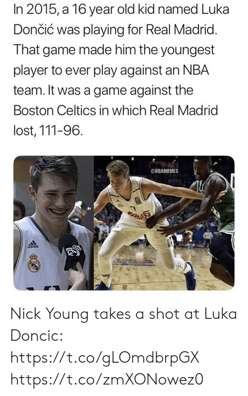 Boston Celtics, Nba, and Nick Young: In 2015, a 16 year old kid named Luka  Dončić was playing for Real Madrid  That game made him the youngest  player to ever play against an NBA  team. It was a game against the  Boston Celtics in which Real Madrid  lost, 111-96  @NBAMEMES Nick Young takes a shot at Luka Doncic: https://t.co/gLOmdbrpGX https://t.co/zmXONowez0