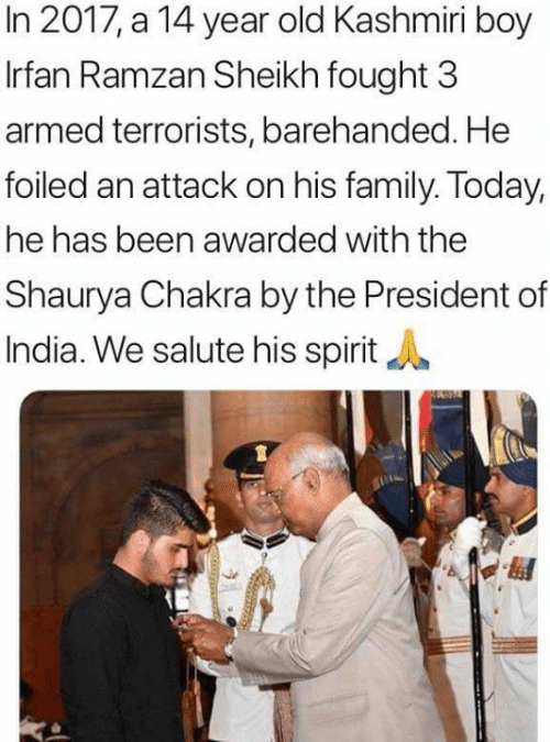Salute: In 2017, a 14 year old Kashmiri boy  Irfan Ramzan Sheikh fought 3  armed terrorists, barehanded. He  foiled an attack on his family. Today,  he has been awarded with the  Shaurya Chakra by the President of  India. We salute his spirit
