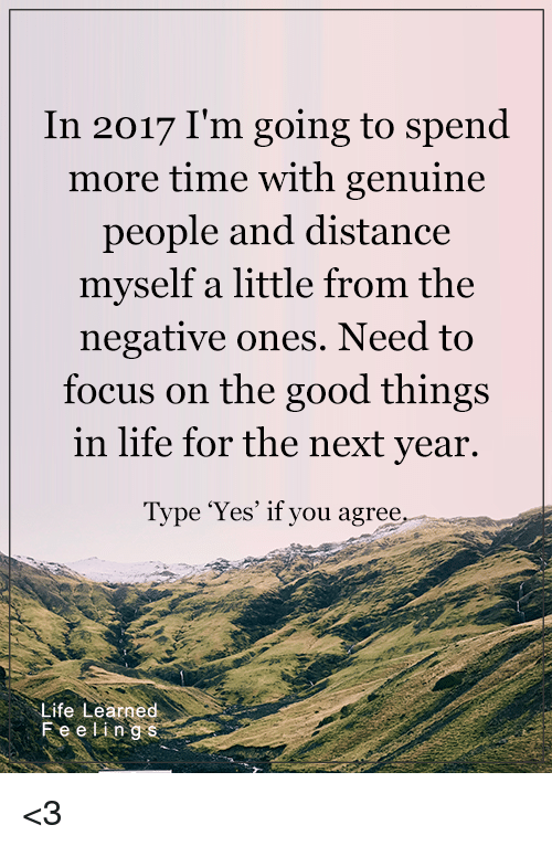 Genuinity: In 2017 I'm going to spend  more time with genuine  people and distance  myself a little from the  negative ones. Need to  focus on the good things  in life for the next year.  Type 'Yes' if you agree  Life Learned  Fe e ling <3