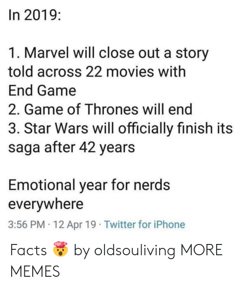 Dank, Facts, and Game of Thrones: In 2019:  1. Marvel will close out a story  told across 22 movies with  End Game  2. Game of Thrones will end  3. Star Wars will officially finish its  saga after 42 years  Emotional year for nerds  everywhere  3:56 PM 12 Apr 19 Twitter for iPhone Facts 🤯 by oldsouliving MORE MEMES