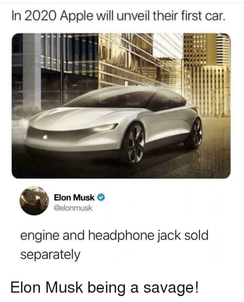 headphone: In 2020 Apple will unveil their first car.  Elon Musk  @elonmusk  engine and headphone jack sold  separately Elon Musk being a savage!