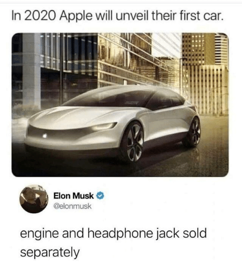 headphone: In 2020 Apple will unveil their first car.  Elon Musk  @elonmusk  engine and headphone jack sold  separately