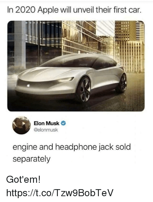 headphone: In 2020 Apple will unveil their first car.  Elon Musk  @elonmusk  engine and headphone jack sold  separately Got'em! https://t.co/Tzw9BobTeV