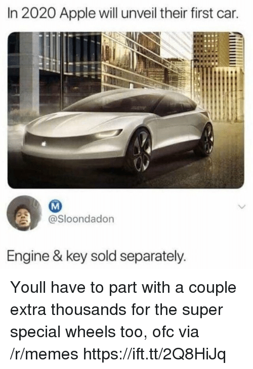 separately: In 2020 Apple will unveil their first car.  @Sloondadon  Engine & key sold separately Youll have to part with a couple extra thousands for the super special wheels too, ofc via /r/memes https://ift.tt/2Q8HiJq