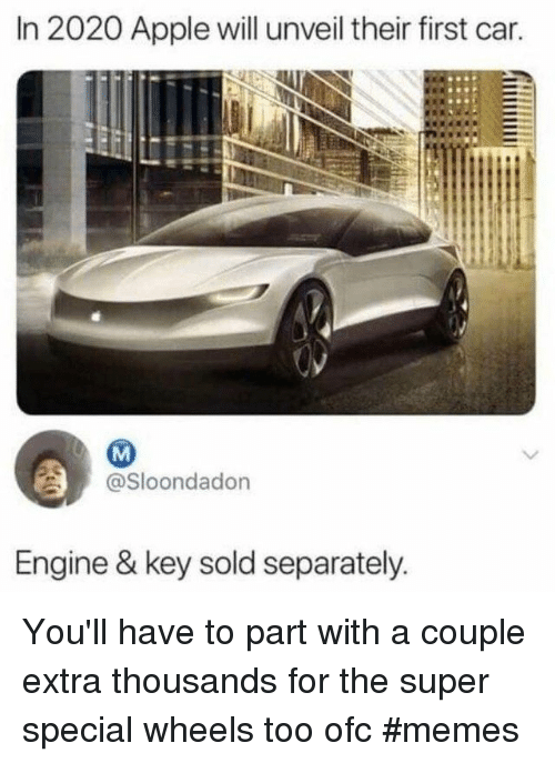 separately: In 2020 Apple will unveil their first car.  @Sloondadon  Engine & key sold separately You'll have to part with a couple extra thousands for the super special wheels too ofc #memes
