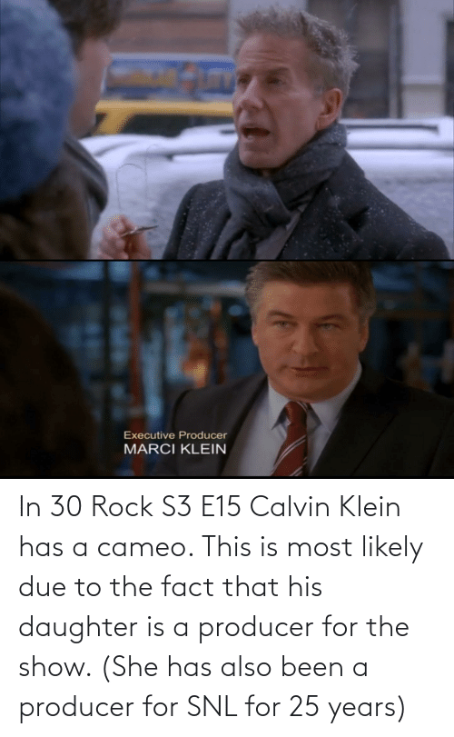 SNL: In 30 Rock S3 E15 Calvin Klein has a cameo. This is most likely due to the fact that his daughter is a producer for the show. (She has also been a producer for SNL for 25 years)