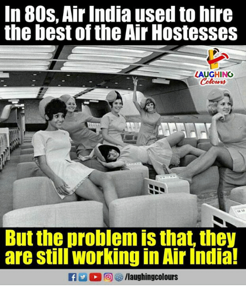 aires: In 80s. Air India used to hire  the best of the Air Hostesses  LAUGHING  But the problem is that, they  are still working in Air India!