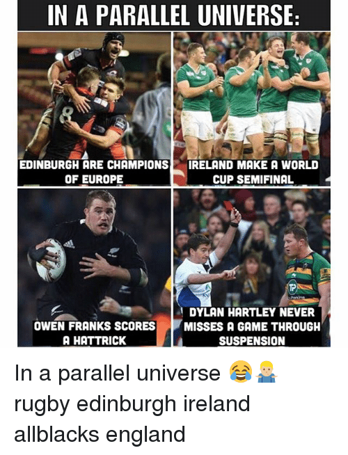 England, World Cup, and Europe: IN A PARALLEL UNIVERSE  EDINBURGH ARE CHAMPIONS  OF EUROPE  IRELAND MAKE A WORLD  CUP SEMIFINAL  et  Periins  OWEN FRANKS SCORES  A HATTRICK  DYLAN HARTLEY NEVER  MISSES A GAME THROUGH  SUSPENSION In a parallel universe 😂🤷🏼♂️ rugby edinburgh ireland allblacks england