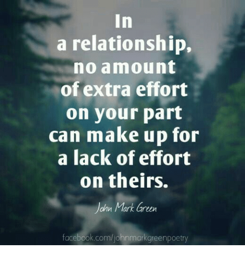 Facebook, facebook.com, and In a Relationship: In  a relationship,  no amount  of extra effort  on your part  can make up for  a lack of effort  on theirs.  onn llark areen  facebook.com/johnmarkgreenpoetry
