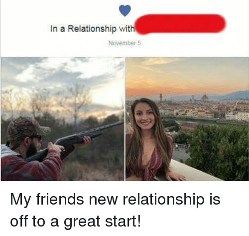 In a Relationship, Friend, and New: In a Relationship with  November 5 My friends new relationship is off to a great start!
