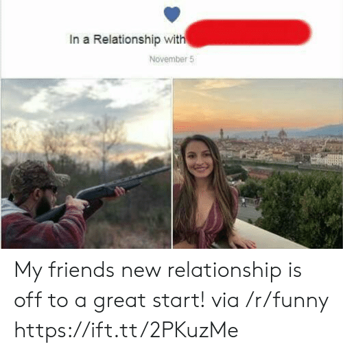 Funny, In a Relationship, and Friend: In a Relationship with  November 5 My friends new relationship is off to a great start! via /r/funny https://ift.tt/2PKuzMe