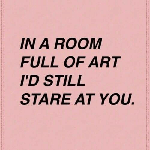 Art, You, and Still: IN A ROOM  FULL OF ART  ID STILL  STARE AT YOU.