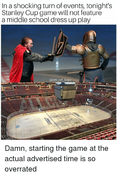 stanley cup: In a shocking turn of events, tonight's  Stanley Cup game will not feature  a middle school dress up play  @nhl_ref_logic Damn, starting the game at the actual advertised time is so overrated