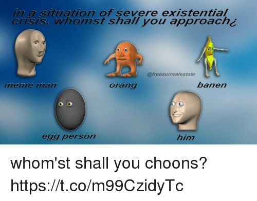 Orang: in a situation of severe existential  crisis, whomst shall you approach¿  @freesurrealestate  menme ilan  orang  banen  egg person  him whom'st shall you choons? https://t.co/m99CzidyTc