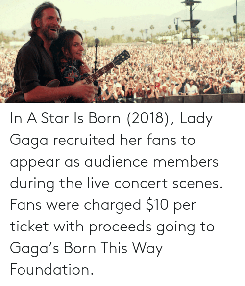 Lady Gaga: In A Star Is Born (2018), Lady Gaga recruited her fans to appear as audience members during the live concert scenes. Fans were charged $10 per ticket with proceeds going to Gaga's Born This Way Foundation.