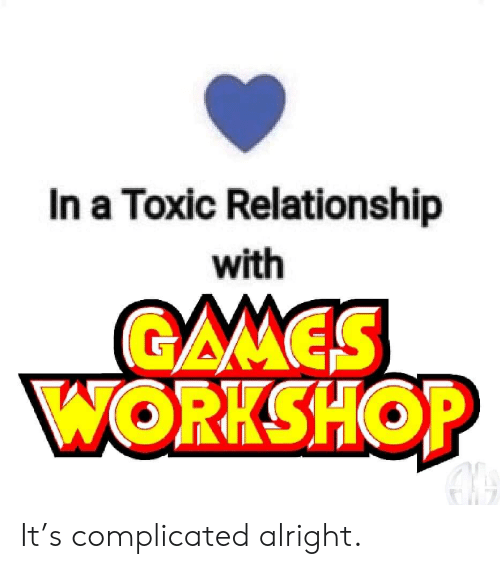 Toxic Relationship: In a Toxic Relationship  with  GAMES  WORKSHOP It's complicated alright.