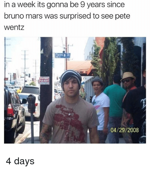 Peted: in a week its gonna be 9 years since  bruno mars was surprised to see pete  Wentz  04/29/2008 4 days