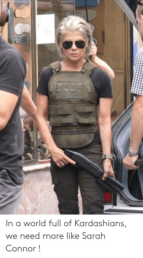 sarah connor: In a world full of Kardashians, we need more like Sarah Connor !