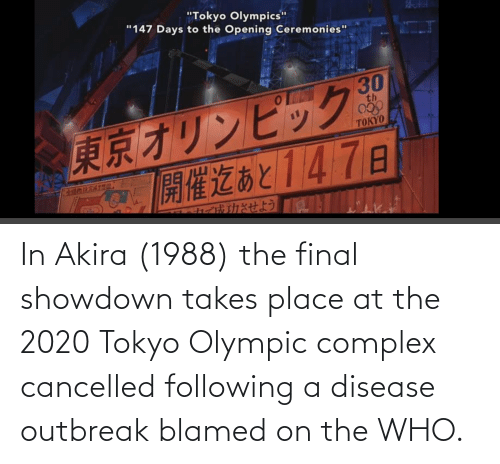 olympic: In Akira (1988) the final showdown takes place at the 2020 Tokyo Olympic complex cancelled following a disease outbreak blamed on the WHO.