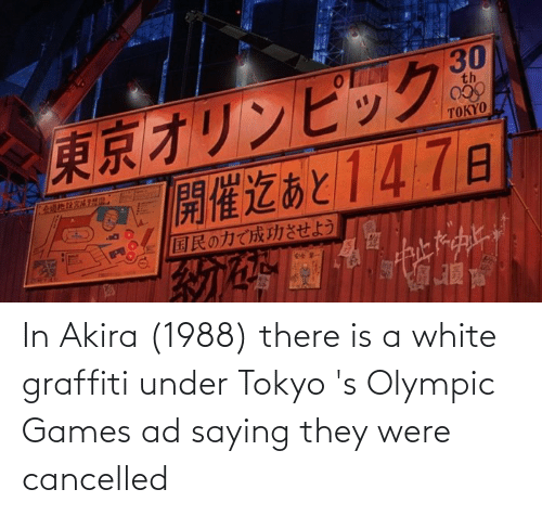olympic: In Akira (1988) there is a white graffiti under Tokyo 's Olympic Games ad saying they were cancelled
