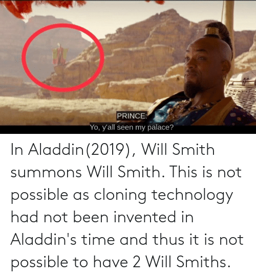 thus: In Aladdin(2019), Will Smith summons Will Smith. This is not possible as cloning technology had not been invented in Aladdin's time and thus it is not possible to have 2 Will Smiths.